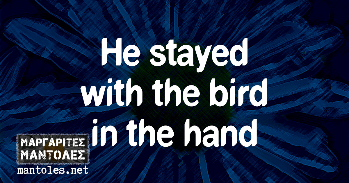 He stayed with the bird in the hand