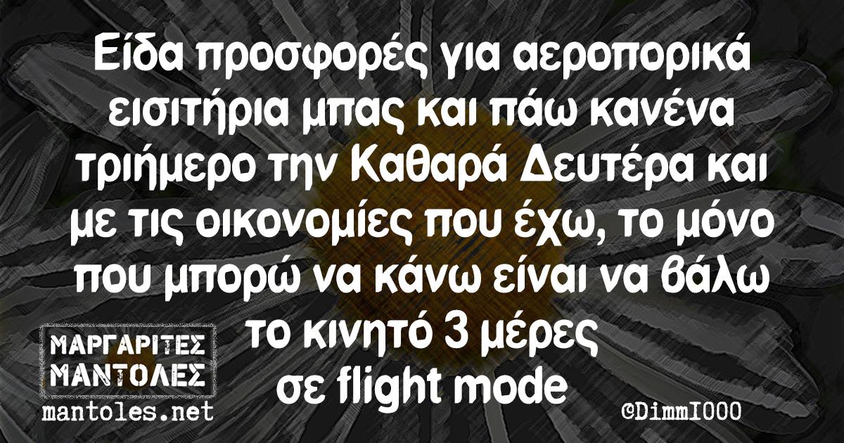Είδα προσφορές για αεροπορικά εισιτήρια μπας και πάω κανένα τριήμερο την Καθαρά Δευτέρα και με τις οικονομίες που έχω, το μόνο που μπορώ να κάνω είναι να βάλω το κινητό 3 μέρες σε flight mode