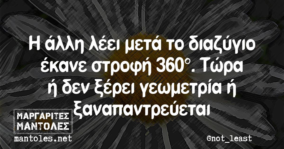 Η άλλη λέει μετά το διαζύγιο έκανε στροφή 360°. Τώρα ή δεν ξέρει γεωμετρία ή ξαναπαντρεύεται