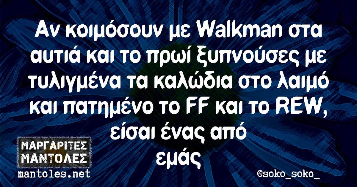 Αν κοιμόσουν με Walkman στα αυτιά και το πρωί ξυπνούσες με τυλιγμένα τα καλώδια στο λαιμό και πατημένο το FF και το REW, είσαι ένας από εμάς