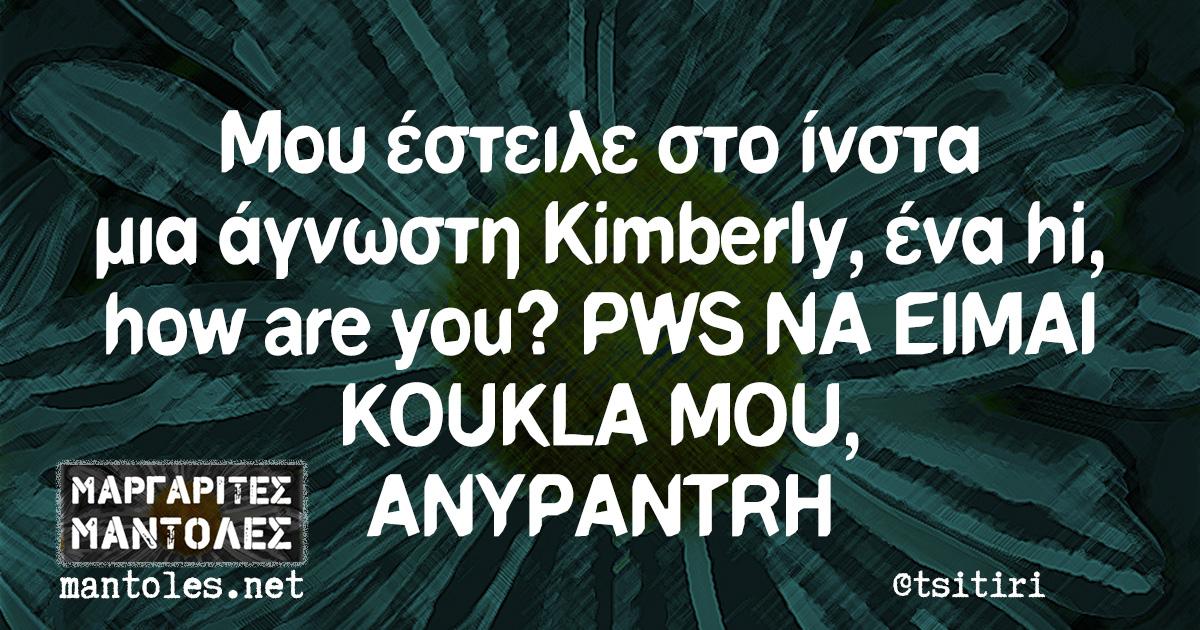 Μου έστειλε στο ίνστα μια άγνωστη Kimberly, ένα hi, how are you? PWS NA EIMAI KOUKLA MOU, ANYPANTRH