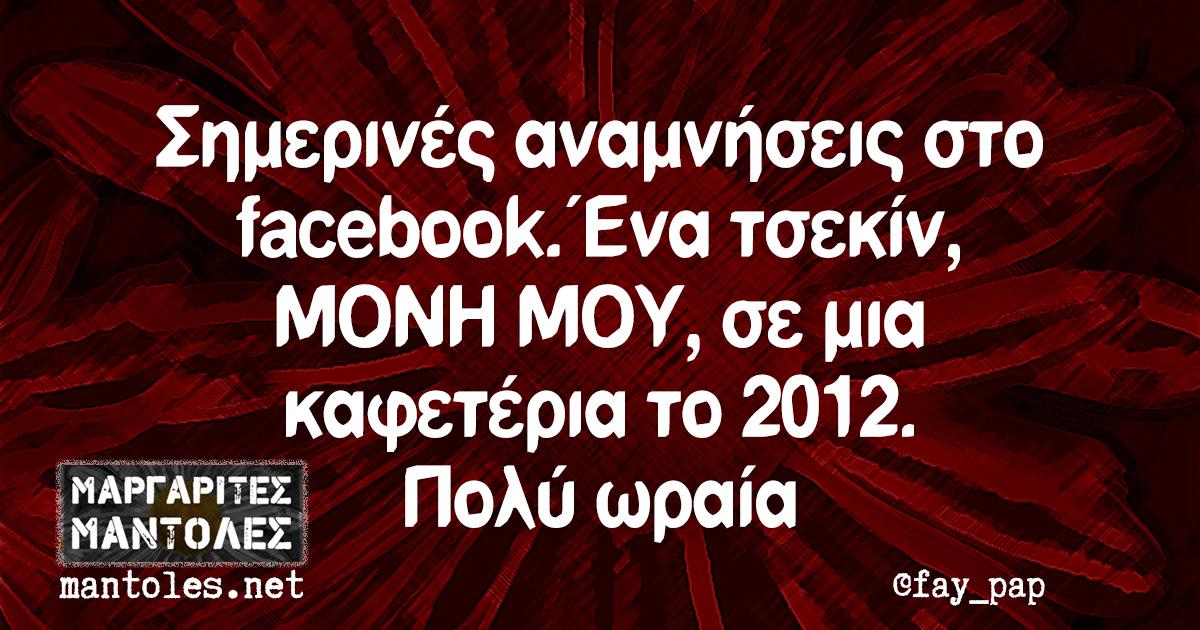 Σημερινές αναμνήσεις στο facebook. Ένα τσεκίν, ΜΟΝΗ ΜΟΥ, σε μια καφετέρια το 2012. Πολύ ωραία