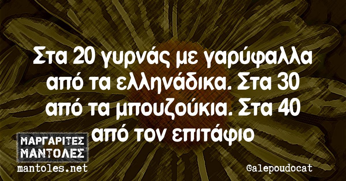 Στα 20 γυρνάς με γαρύφαλλα από τα ελληνάδικα. Στα 30 από τα μπουζούκια. Στα 40 από τον επιτάφιο