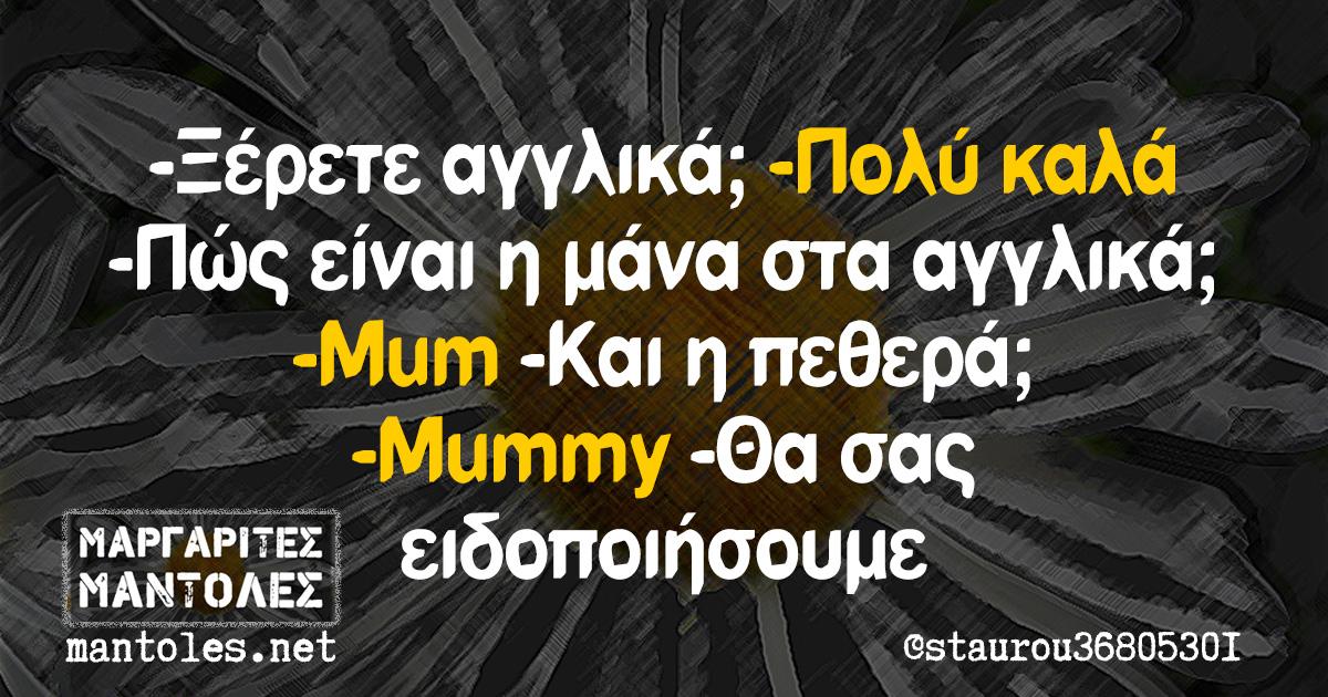 -Ξέρετε αγγλικά; -Πολύ καλά -Πώς είναι η μάνα στα αγγλικά; -Mum -Και η πεθερά; -Μummy -Θα σας ειδοποιήσουμε