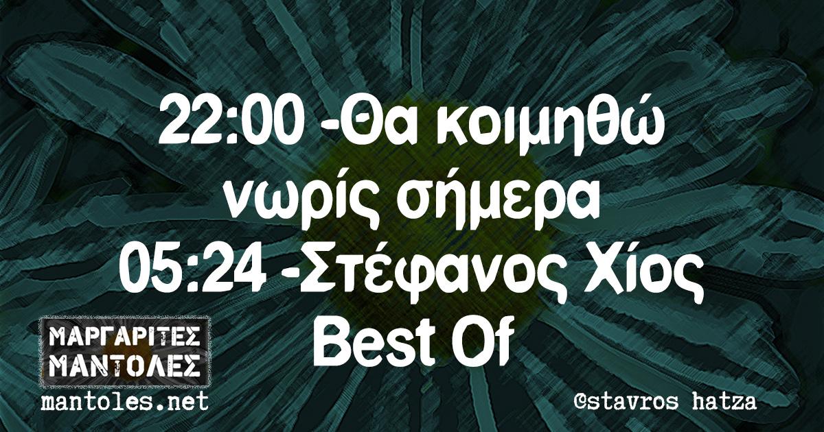 22:00 -Θα κοιμηθώ νωρίς σήμερα 05:24 -Στέφανος Χίος Best Of