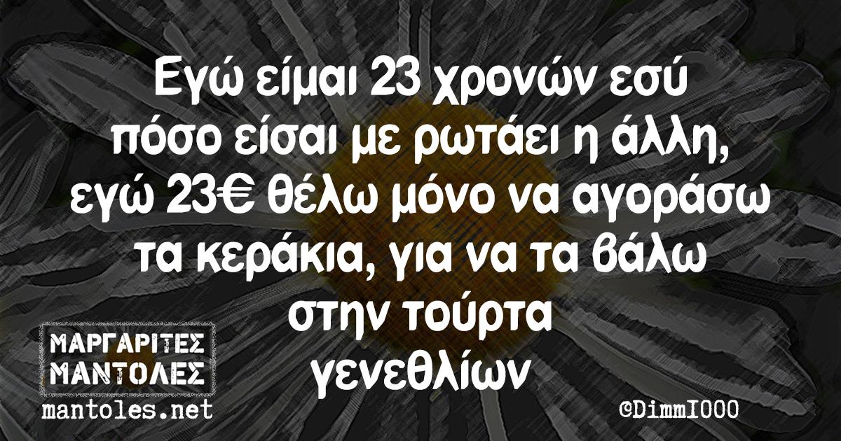 Εγώ είμαι 23 χρονών εσύ πόσο είσαι με ρωτάει η άλλη, εγώ 23€ θέλω μόνο να αγοράσω τα κεράκια, για να τα βάλω στην τούρτα γενεθλίων