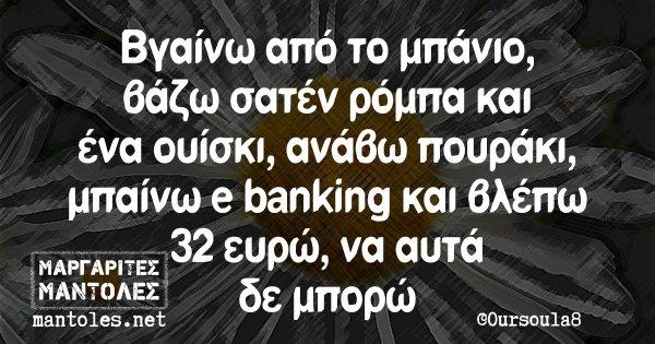Βγαίνω από το μπάνιο, βάζω σατέν ρόμπα και ένα ουίσκι, ανάβω πουράκι, μπαίνω e banking και βλέπω 32 ευρώ, να αυτά δε μπορώ