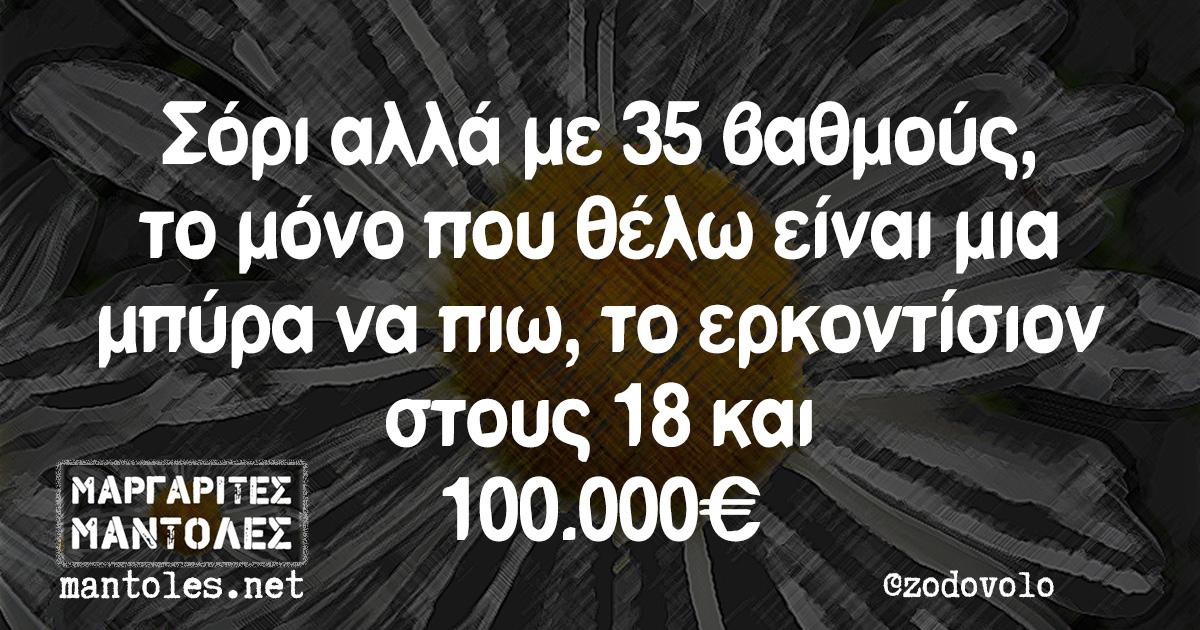 Σόρι αλλά με 35 βαθμούς το μόνο που θέλω είναι μια μπύρα να πιω, το ερκοντίσιον στους 18 και 100.000€