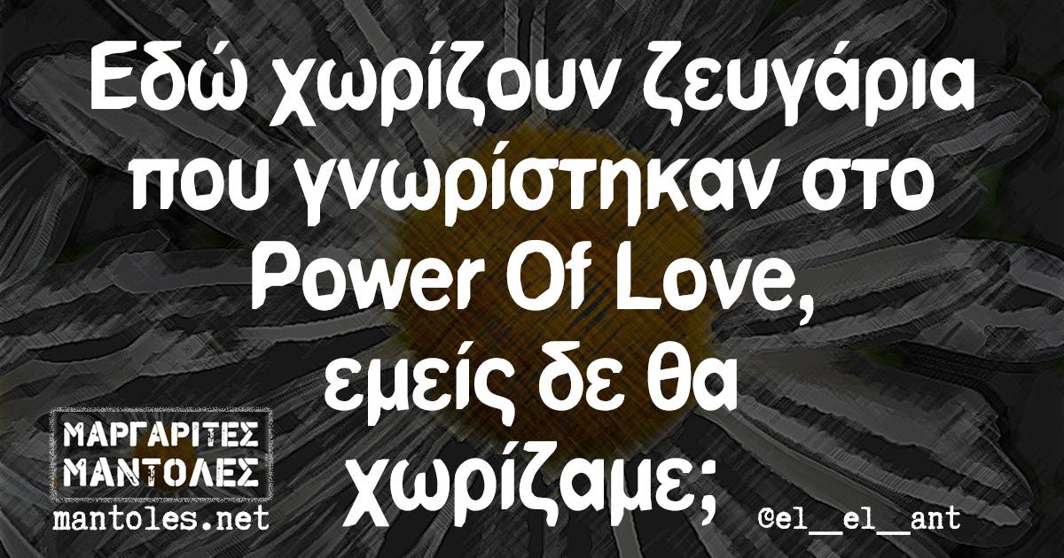 Εδώ χωρίζουν ζευγάρια που γνωρίστηκαν στο Power Of Love, εμείς δε θα χωρίζαμε;