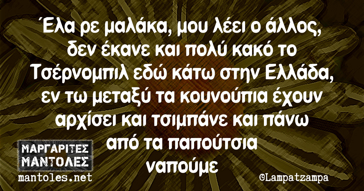 Έλα ρε μαλάκα, μου λέει ο άλλος, δεν έκανε και πολύ κακό το Τσέρνομπιλ εδώ κάτω στην Ελλάδα, εν τω μεταξύ τα κουνούπια έχουν αρχίσει και τσιμπάνε και πάνω από τα παπούτσια ναπούμε