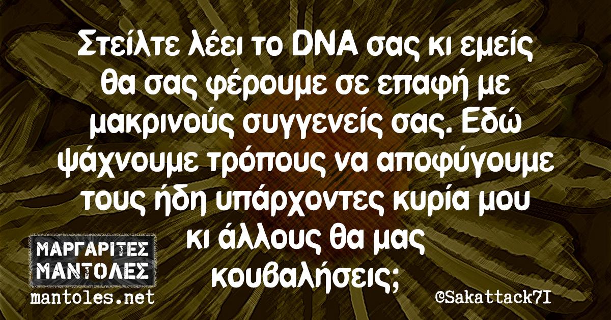 Στείλτε λέει το DNA σας κι εμείς θα σας φέρουμε σε επαφή με μακρινούς συγγενείς σας. Εδώ ψάχνουμε τρόπους να αποφύγουμε τους ήδη υπάρχοντες κυρία μου κι άλλους θα μας κουβαλήσεις;