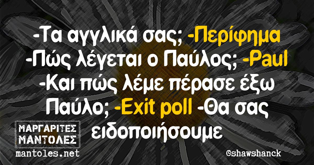 -Τα αγγλικά σας; -Περίφημα -Πώς λέγεται ο Παύλος; -Paul -Και πώς λέμε πέρασε έξω Παύλο; -Exit poll -Θα σας ειδοποιήσουμε