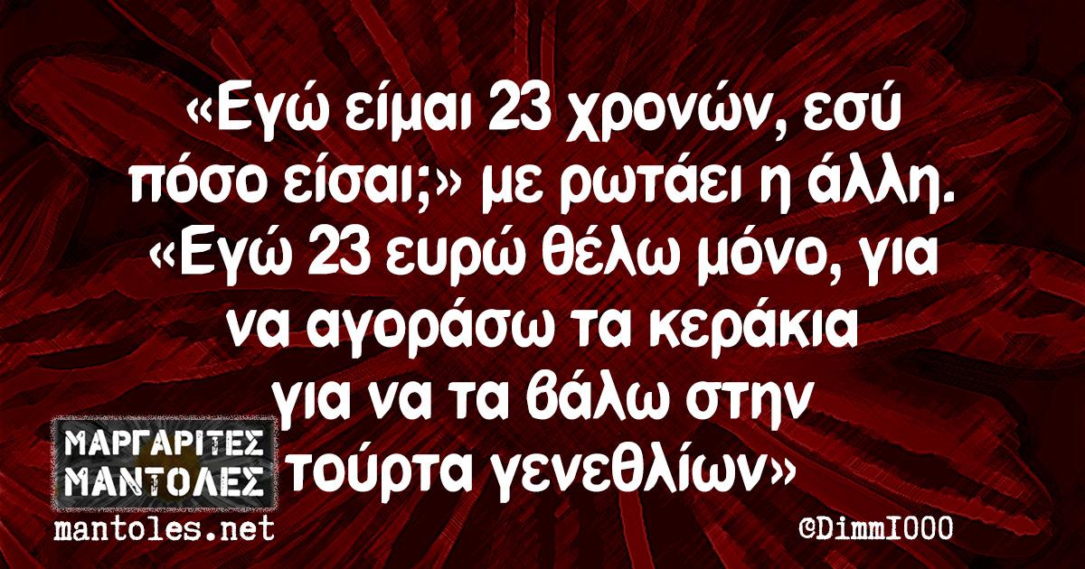 «Εγώ είμαι 23 χρονών, εσύ πόσο είσαι;» με ρωτάει η άλλη. «Εγώ 23 ευρώ θέλω μόνο, για να αγοράσω τα κεράκια για να τα βάλω στην τούρτα γενεθλίων»