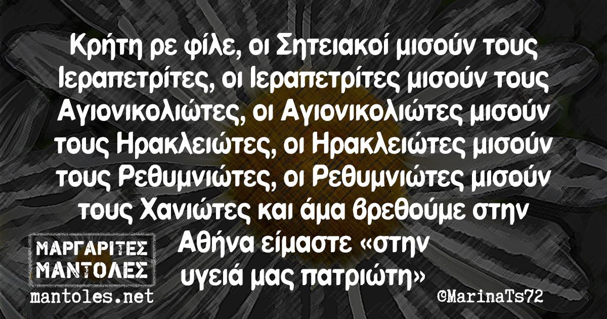 Κρήτη ρε φίλε, οι Σητειακοί μισούν τους Ιεραπετρίτες,οι Ιεραπετρίτες μισούν τους Αγιονικολιώτες, οι Αγιονικολιώτες μισούν τους Ηρακλειώτες, οι Ηρακλειώτες μισούν τους Ρεθυμνιώτες, οι Ρεθυμνιώτες μισούν τους Χανιώτες και άμα βρεθούμε στην Αθήνα είμαστε ''στην υγειά μας πατριώτη''