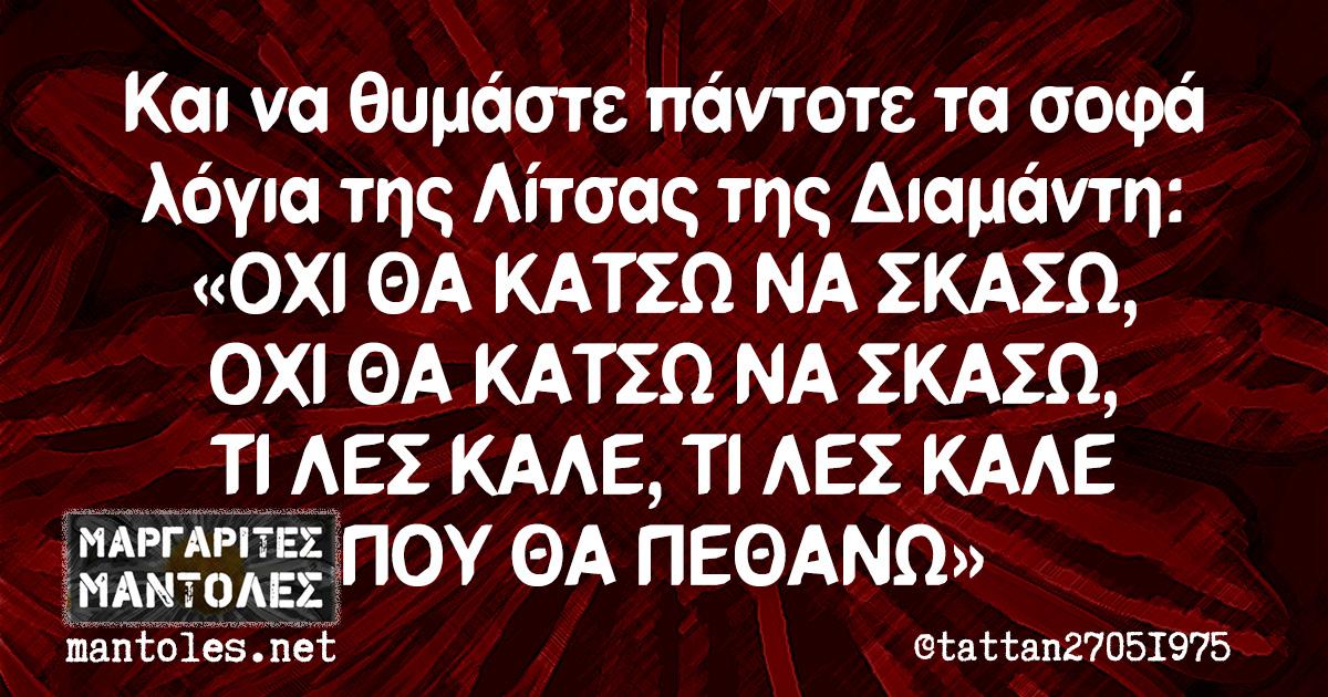 Και να θυμάστε πάντοτε τα σοφά λόγια της Λίτσας της Διαμάντη: «ΟΧΙ ΘΑ ΚΑΤΣΩ ΝΑ ΣΚΑΣΩ, ΟΧΙ ΘΑ ΚΑΤΣΩ ΝΑ ΣΚΑΣΩ, ΤΙ ΛΕΣ ΚΑΛΕ, ΤΙ ΛΕΣ ΚΑΛΕ ΠΟΥ ΘΑ ΠΕΘΑΝΩ»