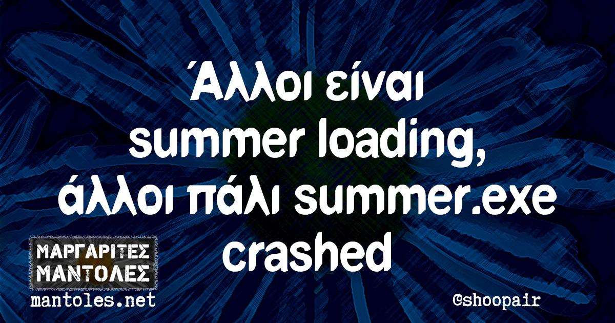 Άλλοι είναι summer loading, άλλοι πάλι summer.exe crashed