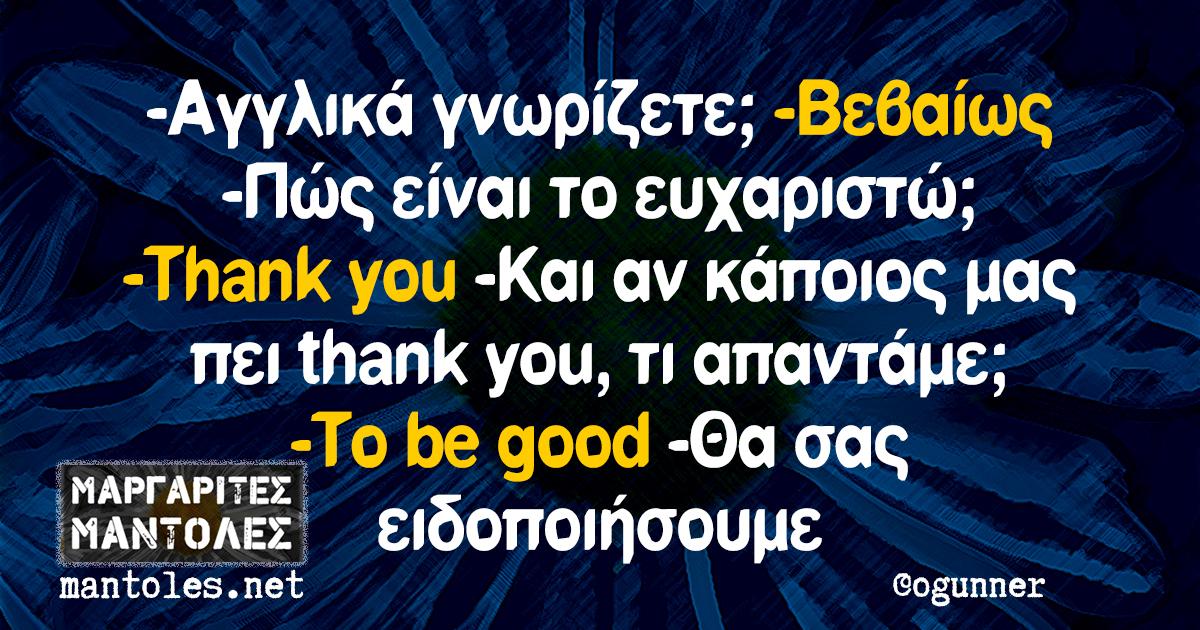 -Αγγλικά γνωρίζετε; -Βεβαίως -Πώς είναι το ευχαριστώ; -Thank you -Και αν κάποιος μας πει thank you, τι απαντάμε; -To be good -Θα σας ειδοποιήσουμε