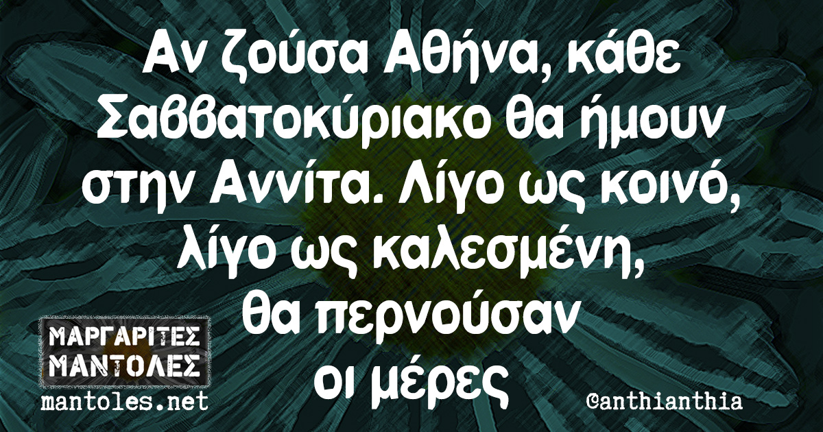Αν ζούσα Αθήνα, κάθε Σαββατοκύριακο θα ήμουν στην Αννίτα. Λίγο ως κοινό, λίγο ως καλεσμένη, θα περνούσαν οι μέρες