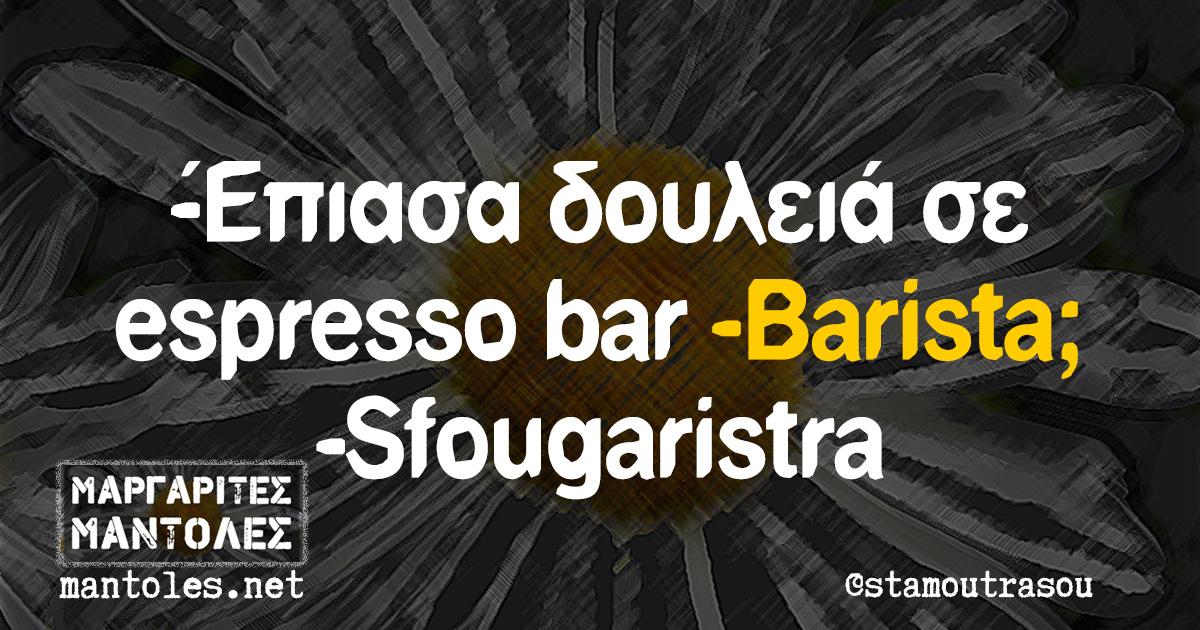 -Έπιασα δουλειά σε espresso bar -Barista; -Sfougaristra