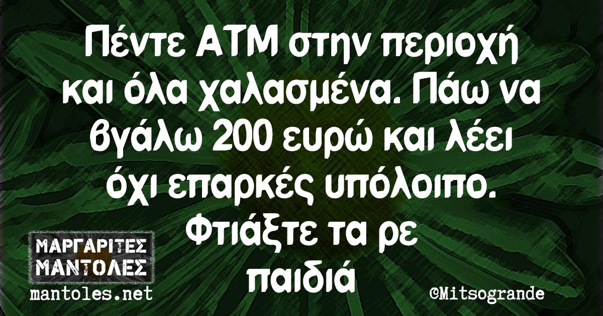 Πέντε ΑΤΜ στην περιοχή και όλα χαλασμένα. Πάω να βγάλω 200 ευρώ και λέει όχι επαρκές υπόλοιπο. Φτιάξτε τα ρε παιδιά