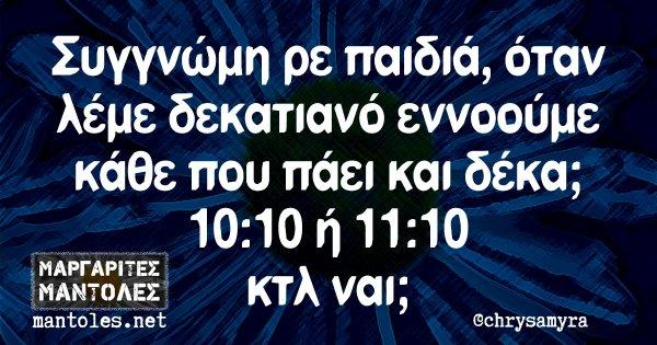 Συγγνώμη ρε παιδιά, όταν λέμε δεκατιανό εννοούμε κάθε που πάει και δέκα; 10:10 ή 11:10 κτλ ναι;