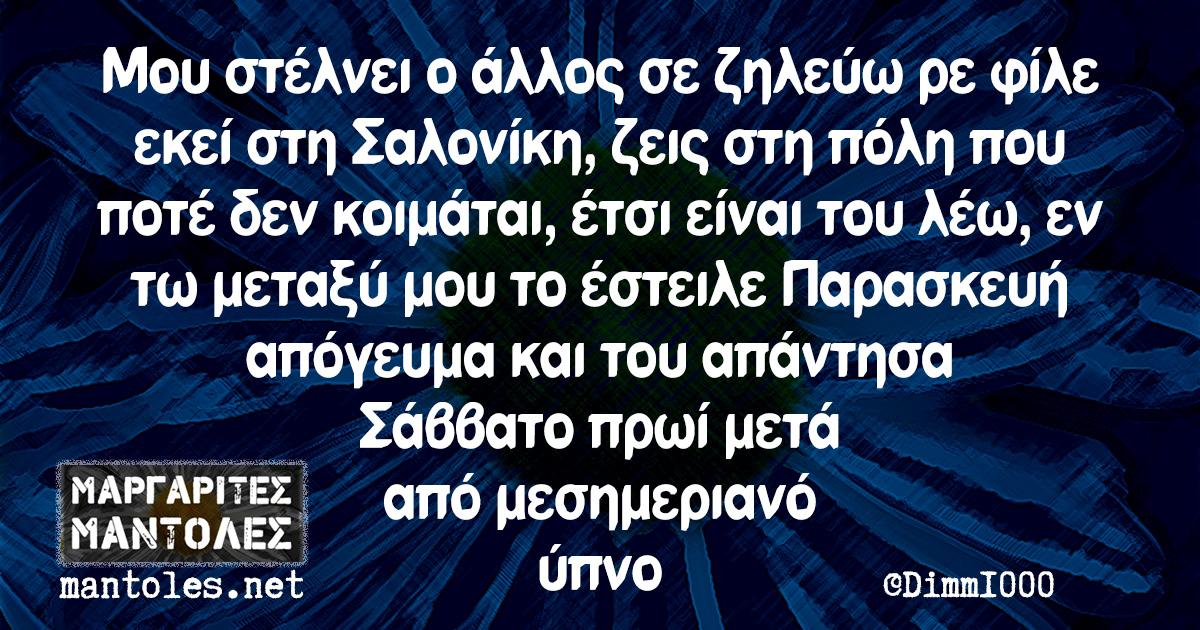 Μου στέλνει ο άλλος σε ζηλεύω ρε φίλε εκεί στη Σαλονίκη, ζεις στη πόλη που ποτέ δεν κοιμάται, έτσι είναι του λέω, εν τω μεταξύ μου το έστειλε Παρασκευή απόγευμα και του απάντησα Σάββατο πρωί μετά από μεσημεριανό ύπνο