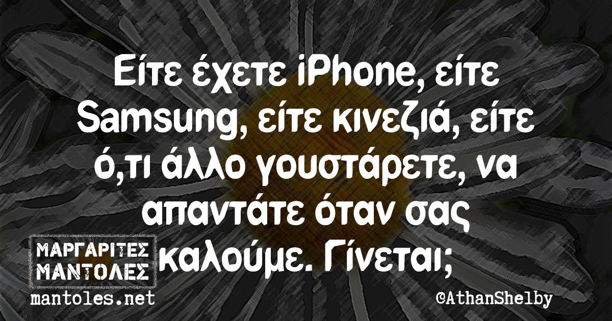 Είτε έχετε iPhone, είτε Samsung, είτε κινεζιά, είτε ό,τι άλλο γουστάρετε, να απαντάτε όταν σας καλούμε. Γίνεται;