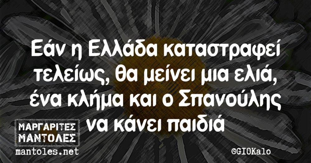 Εάν η Ελλάδα καταστραφεί τελείως, θα μείνει μια ελιά, ένα κλήμα και ο Σπανούλης να κάνει παιδιά