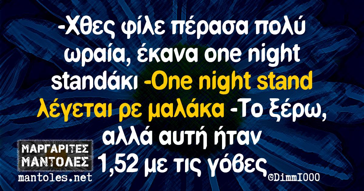 -Χθες φίλε πέρασα πολύ ωραία, έκανα one night standάκι -One night stand λέγεται ρε μαλάκα -Το ξέρω, αλλά αυτή ήταν 1,52 με τις γόβες