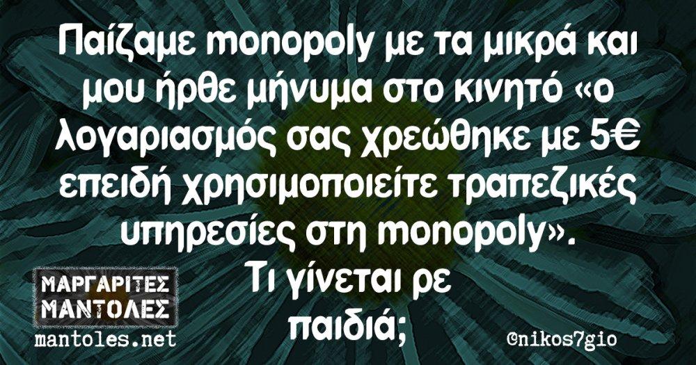 Παίζαμε monopoly με τα μικρά και μου ήρθε μήνυμα στο κινητό «ο λογαριασμός σας χρεώθηκε με 5€ επειδή χρησιμοποιείτε τραπεζικές υπηρεσίες στη monopoly». Τι γίνεται ρε παιδιά;