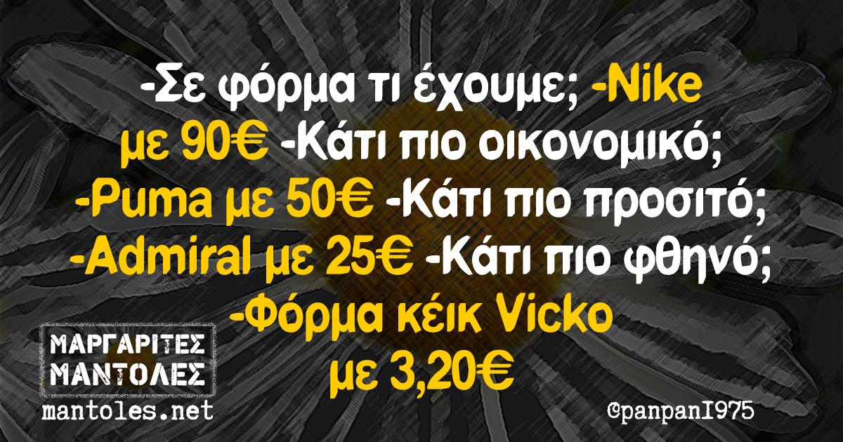 -Σε φόρμα τι έχουμε; -Nike με 90€ -Κάτι πιο οικονομικό; -Puma με 50€ -Κάτι πιο προσιτό; -Admiral με 25€ -Κάτι πιο φθηνό; -Φόρμα κέικ Vicko με 3,20€