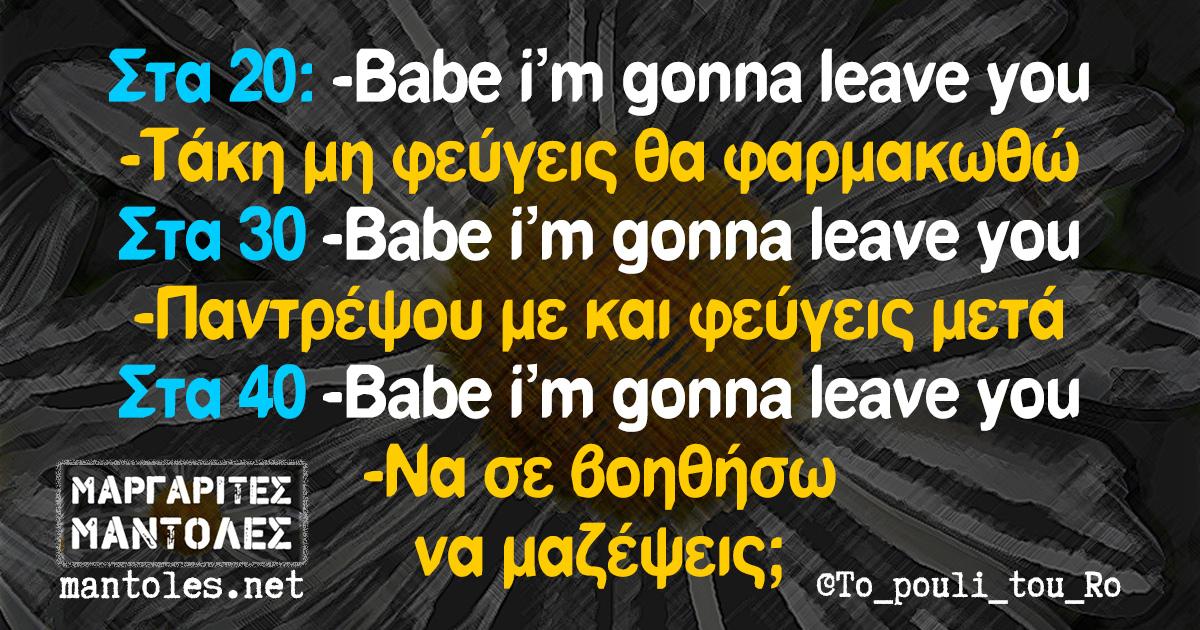 Στα 20: -Babe i'm gonna leave you -Τάκη μη φεύγεις θα φαρμακωθώ -Στα 30 -Babe i'm gonna leave you -Παντρέψου με και φεύγεις μετά -Στα 40 -Babe i'm gonna leave you -Να σε βοηθήσω να μαζέψεις;