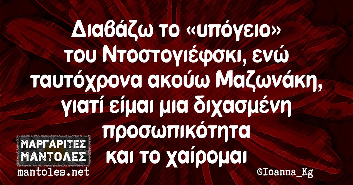 Διαβάζω το «υπόγειο» του Ντοστογιέφσκι, ενώ ταυτόχρονα ακούω Μαζωνάκη, γιατί είμαι μια διχασμένη προσωπικότητα και το χαίρομαι