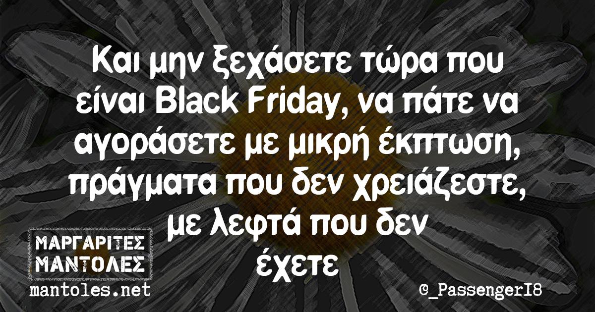 Και μην ξεχάσετε τώρα που είναι Black Friday, να πάτε να αγοράσετε με μικρή έκπτωση, πράγματα που δεν χρειάζεστε, με λεφτά που δεν έχετε