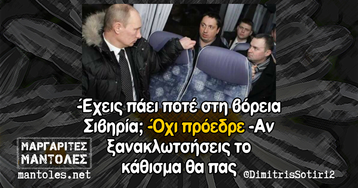 -Έχεις πάει ποτέ στη βόρεια Σιβηρία; -Όχι πρόεδρε -Αν ξανακλωτσήσεις το κάθισμα θα πας