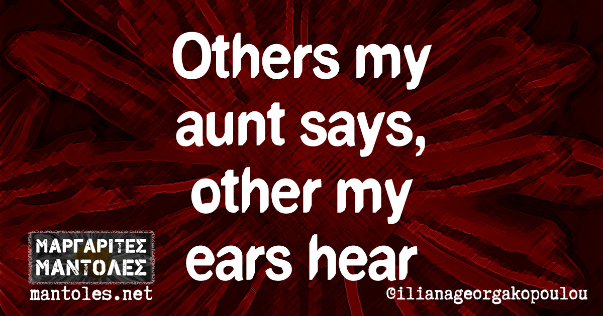Others my aunt says, other my ears hear