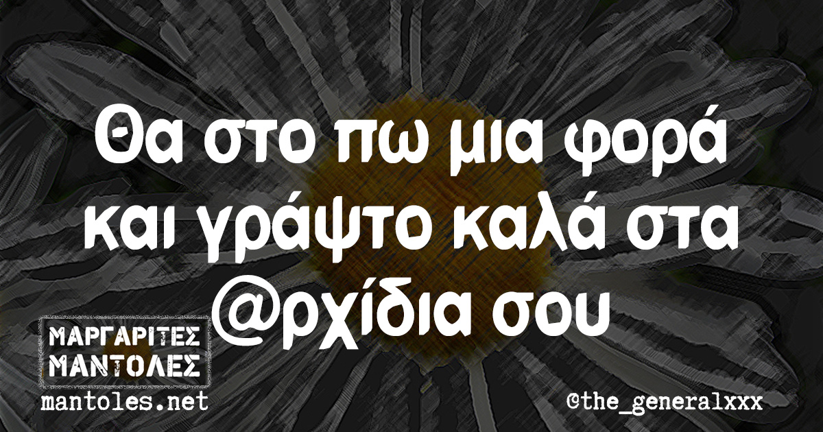 Θα στο πω μια φορά και γράψτο καλά στα @ρχίδια σου