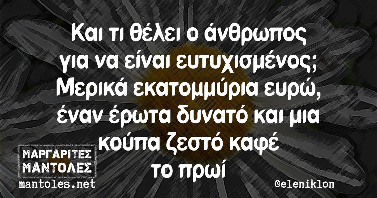 Και τι θέλει ο άνθρωπος για να είναι ευτυχισμένος; Μερικά εκατομμύρια ευρώ, έναν έρωτα δυνατό και μια κούπα ζεστό καφέ το πρωί