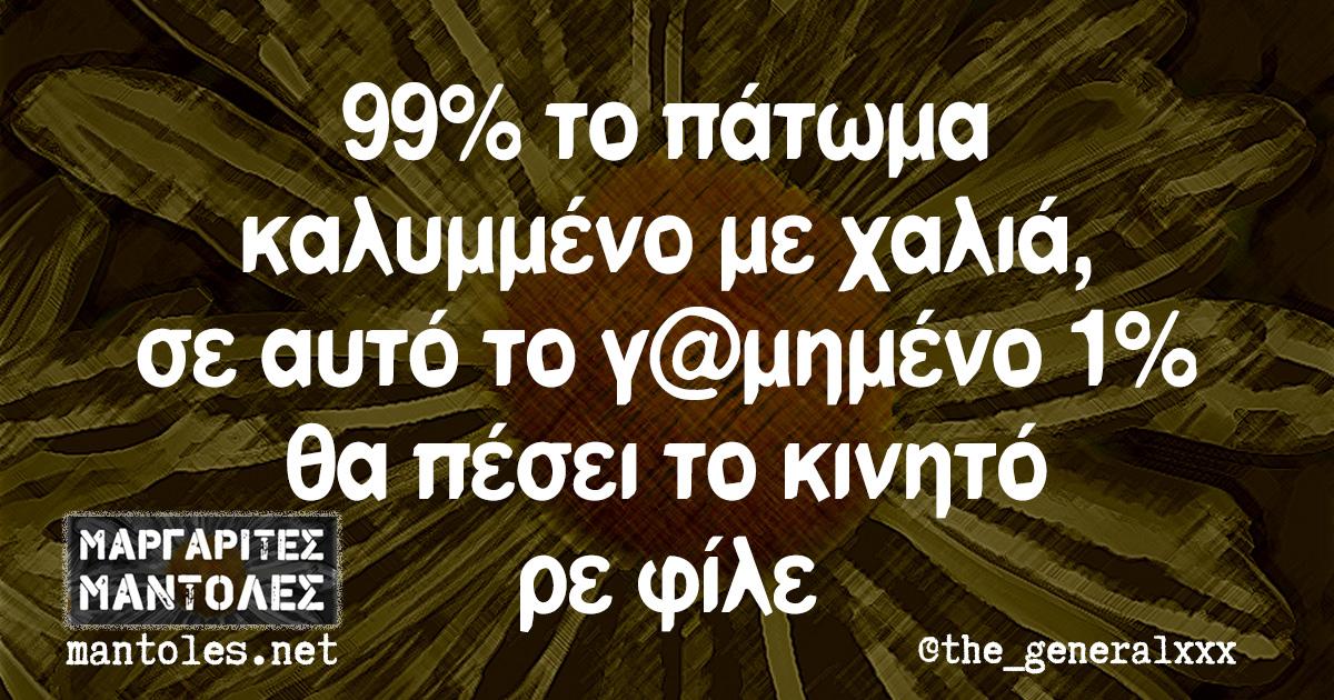 99% το πάτωμα καλυμμένο με χαλιά, σε αυτό το γ@μημένο το 1% θα πέσει το κινητό ρε φίλε