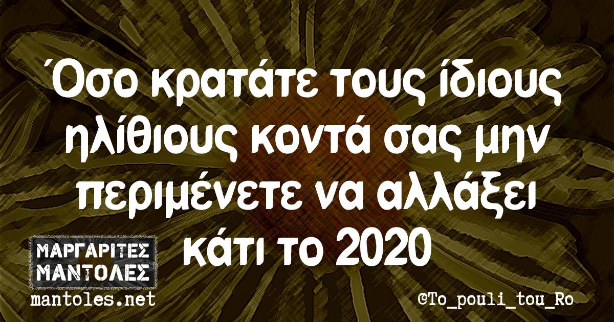 Όσο κρατάτε τους ίδιους ηλίθιους κοντά σας μην περιμένετε να αλλάξει κάτι το 2020