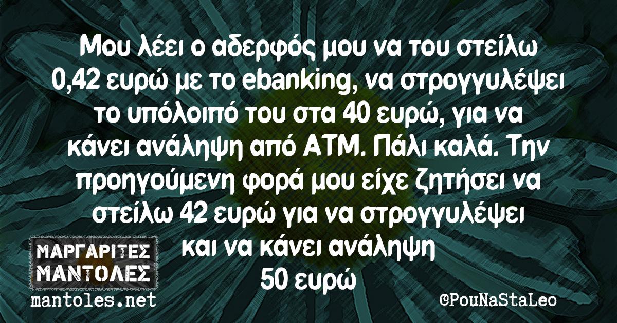 Μου λέει ο αδερφός μου να του στείλω 0,42 ευρώ με το ebanking, να στρογγυλέψει το υπόλοιπό του στα 40 ευρώ, για να κάνει ανάληψη από ΑΤΜ. Πάλι καλά. Την προηγούμενη φορά μου είχε ζητήσει να στείλω 42 ευρώ για να στρογγυλέψει και να κάνει ανάληψη 50 ευρώ