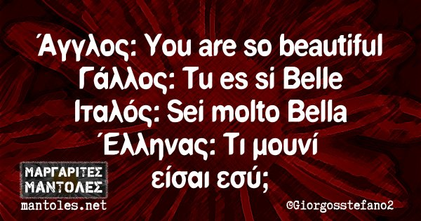 Άγγλος: You are so beautiful Γάλλος: Tu es si Belle Ιταλός: Sei molto Bella Έλληνας: Τι μουνί είσαι εσύ;