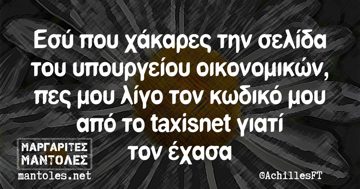 Εσύ που χάκαρες την σελίδα του υπουργείου οικονομικών, πες μου λίγο τον κωδικό μου από το taxisnet γιατί τον έχασα