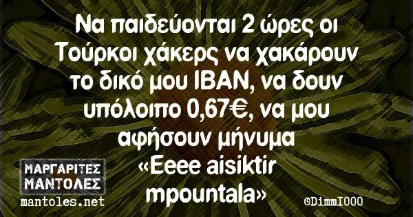 Να παιδεύονται 2 ώρες οι Τούρκοι χάκερς να χακάρουν το δικό μου ΙΒΑΝ, να δουν υπόλοιπο 0,67€, να μου αφήσουν μήνυμα «Eeeee aisiktir mpountala»