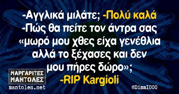 -Αγγλικά μιλάτε; -Πολύ καλά -Πώς θα πείτε στον άντρα σας «μωρί μου χθες είχα γενέθλια αλλά το ξέχασες και δεν μου πήρες δώρο»; -RIP Kargioli