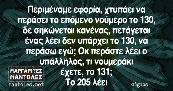 Περιμέναμε εφορία, χτυπάει να περάσει το επόμενο νούμερο το 130, δε σηκώνεται κανένας, πετάγεται ένας λέει δεν υπάρχει το 130, να περάσω εγώ; Οκ περάστε λέει ο υπάλληλος, τι νουμεράκι έχετε, το 131; Το 205 λέει