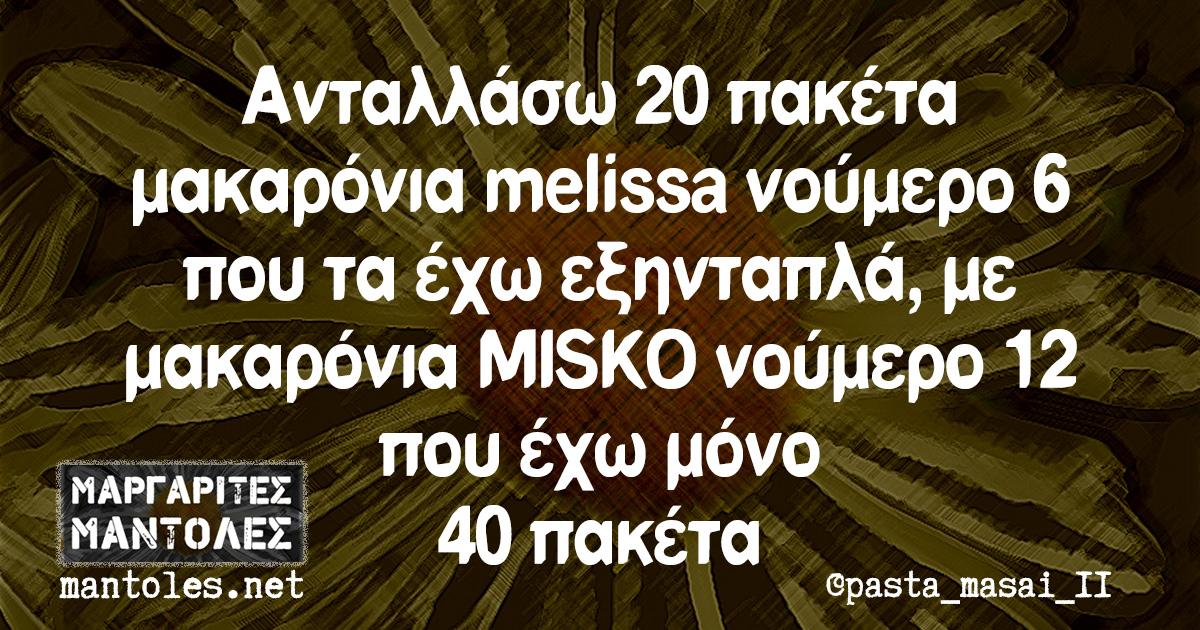 Ανταλλάσω 20 πακέτα μακαρόνια melissa νούμερο 6 που τα έχω εξηνταπλά, με μακαρόνια MISKO νούμερο 12 που έχω μόνο 40 πακέτα