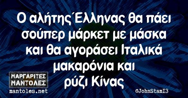 Ο αλήτης Έλληνας θα πάει σούπερ μάρκετ με μάσκα και θα αγοράσει Ιταλικά μακαρόνια και ρύζι Κίνας