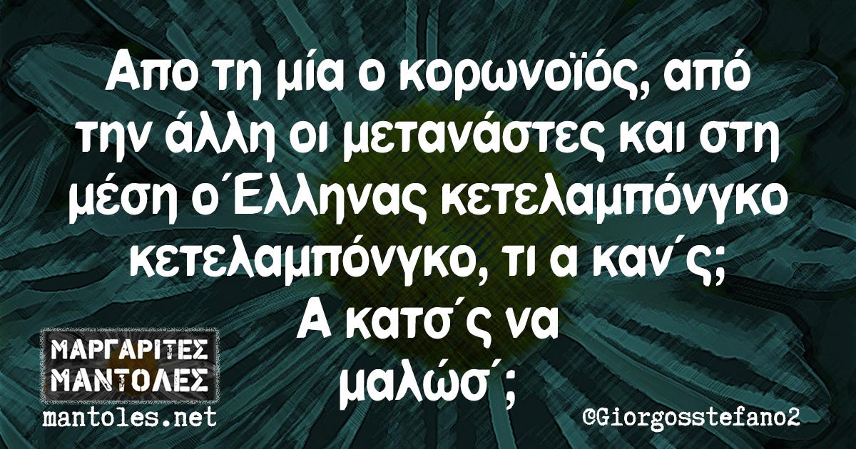 Από τη μία ο κορωνοϊός, από την άλλη οι μετανάστες και στη μέση ο Έλληνας κετελαμπόνγκο κετελαμπόνγκο, τι α καν΄ς; Α κατσ΄ς να μαλώσ΄;