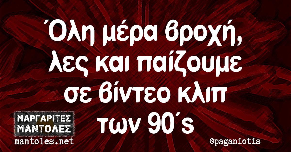 Όλη μέρα βροχή, λες και παίζουμε σε βίντεο κλιπ των 90's
